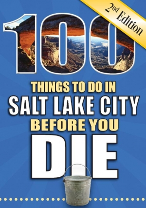 100 Things to Do in Salt Lake City Before You Die, 2nd Edition
