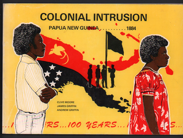 Colonial Intrusion:; Papua New Guinea, 1884. Clive Moore, James Griffin, Andrew Griffin.