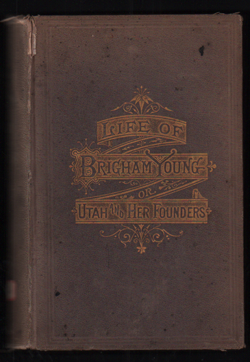 Life of Brigham Young; or, Utah and Her Founders. Edward W. Tullidge.