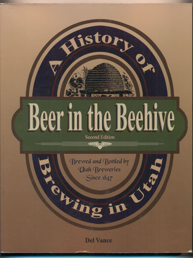 Beer in the Beehive: A History of Brewing in Utah (Second Edition). Del Vance.