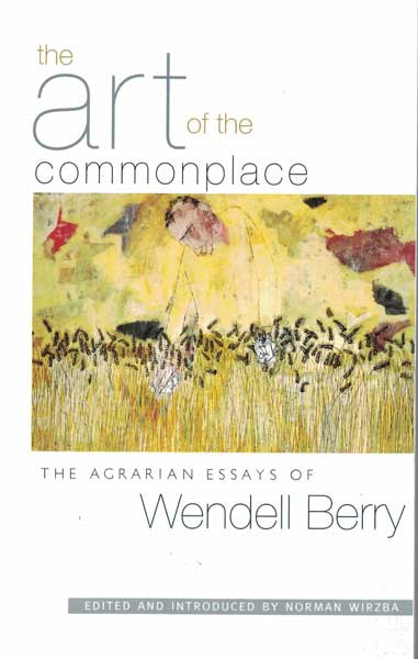The Art of the Commonplace; The Agrarian Essays of Wendell Berry. Wendell Berry.