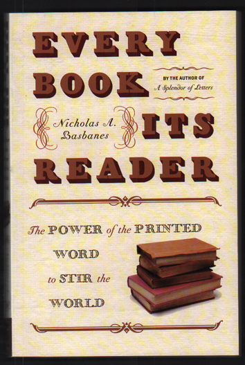Every Book Its Reader; The Power of the Printed Word to Stir the World. Nicholas A. Basbanes.