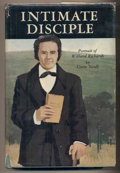 Intimate Disciple: A Portrait of Willard Richards Apostle to Joseph Smith --Cousin of Brigham Young. Claire Noall.