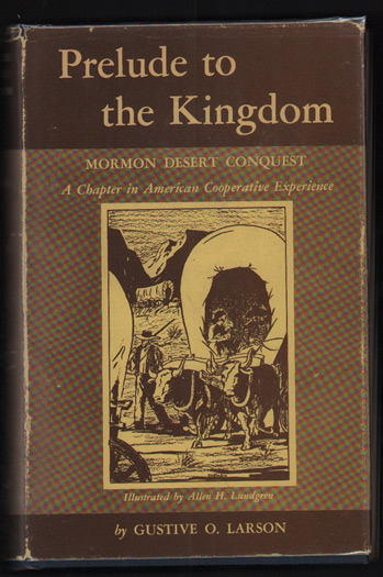 Prelude to the Kingdom: Mormon Desert Conquest - A Chapter in American Cooperative Experience. Gustive O. Larson.