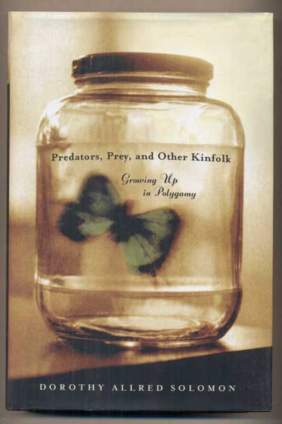 Predators, Prey, and Other Kinfolk: Growing up in Polygamy. Dorothy Allred Solomon.