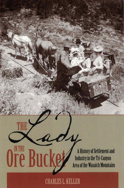 The Lady in the Ore Bucket: A History of Settlement and Industry in the Tri-Canyon Area of the Wasatch Mountains. Charles L. Keller.