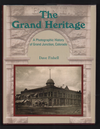 The Grand Heritage: A Photographic History of Grand Junction, Colorado. Dave Fishell.