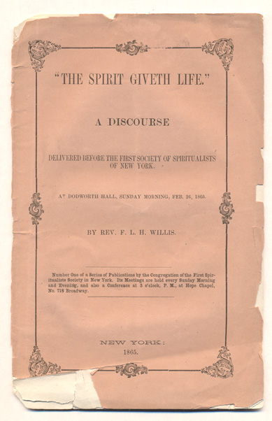The Spirit Giveth Life: A Discourse Delivered Before the First Society of Spiritualists of New York. At Dodworth Hall, Sunday Morning, Feb. 26, 1865. Rev. F. L. H. Willis.