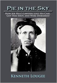 Pie in the Sky: How Joe Hill's Lawyers Lost His Case, Got Him Shot, and Were Disbarred. Kenneth Lougee.