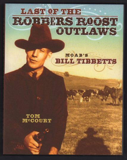 Last of the Robbers Roost Outlaws: Moab's Bill Tibbetts. Tom McCourt.