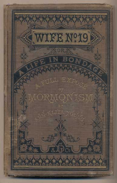 Wife No. 19, or the Story of a Life in Bondage, Being a Complete Expose of Mormonism, and Revealing the Sorrows, Sacrifices and Sufferings of Women in Polygamy. Ann Eliza Young.