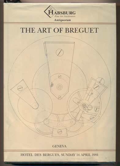 The Art of Breguet: An Important Collection of 204 Watches, Clocks and Wristwatches. The property of various owners to be offered for Sale by Auction at the Hotel des Bergues, Geneva on Sunday 14 April 1991 at 14:00 by Habsburg