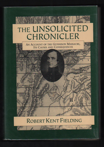 The Unsolicited Chronicler: An Account of the Gunnison Massacre Its Causes and Consequences Utah Territory, 1847-1859. Robert Kent Fielding.