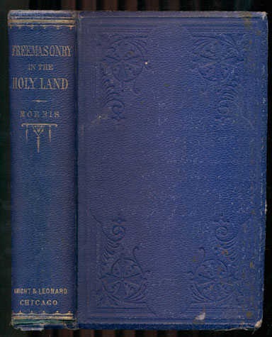 Freemasonry in the Holy Land. Or, Handmarks of Hiram's Builders: Embracing Notes Made During a Series of Masonic Researches, In 1868, In Asia Minor, Syria, Palestine, Egypt and Europe, and the Results of Much Correspondence with Freemasons in those Countries. Robert Morris.
