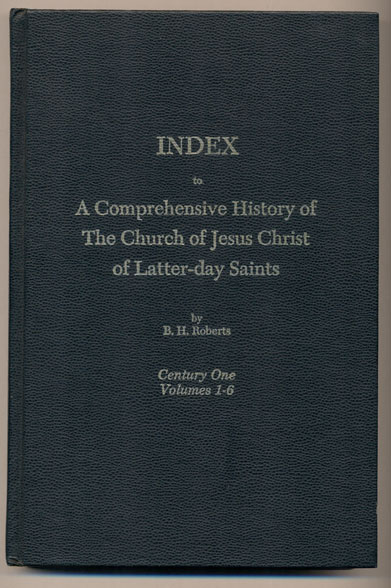 Index to A Comprehensive History of the Church of Jesus Christ of Latter-day Saints. Century One- Volumes 1, 2, 3, 4, 5, 6. Brigham Henry Roberts.