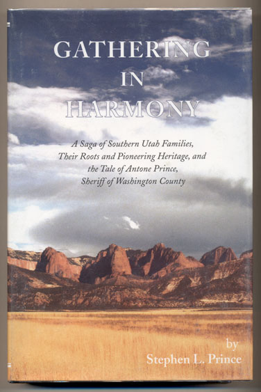Gathering in Harmony: A Saga of Southern Utah Families, Their Roots and Pioneering Heritage, and the Tale of Antone Prince, Sheriff or Washington County. Stephen L. Prince.