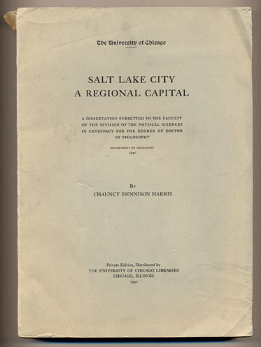 Salt Lake City: A Regional Capital - A Dissertation Submitted to the Faculty of the Division of the Physical Sciences in Candidacy for the Degree of Doctor of Philosophy. Chauncy Dennison Harris.