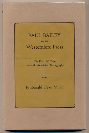 Paul Bailey and the Westernlore Press: The First 40 Years with Annotated Bibliography. Ronald Dean Miller.