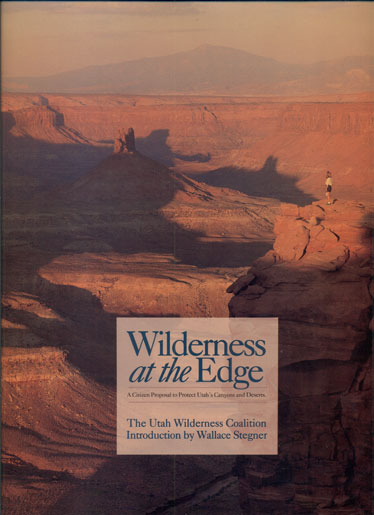 Wilderness at the Edge: A Citizen Proposal to Protect Utah's Canyons and Deserts. Wallace Stegner, Introduction, Wayne Owens.