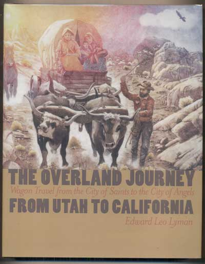 The Overland Journey from Utah to California: Wagon Travel from the City of Saints to the City of Angels. Edward Leo Lyman.