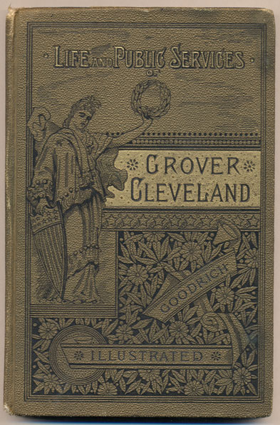The Life and Public Services of Grover Cleveland, with Incidents of His Boyhood and an Account of His Rise to Eminence in His Profession; Also Containing His Addresses and Official Documents as Mayor of the City of Buffalo, Governor of the State of New York, and President of the United States. Frederick E. Goodrich, Frederick O. Prince.
