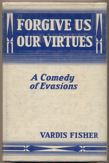 Forgive Us Our Virtues: A Comedy of Evasions. Vardis Fisher.