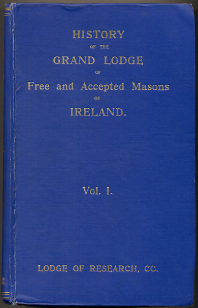 History of the Grand Lodge of Free and Accepted Masons of Ireland. Volume I. John Heron Lepper, Philip Crossle.