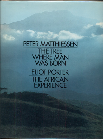 The Tree Where Man Was Born; The African Experience. Peter Matthiessen, Eliot Porter.