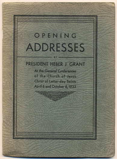 Opening Addresses by President Heber J. Grant At the General Conferences of the Church of Jesus Christ of Latter-day Saints April 6 and October 6, 1933. Heber J. Grant.