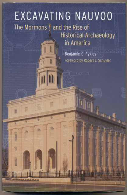 Excavating Nauvoo: The Mormons and the Rise of Historical Archaeology in America. Benjamin C. Pykles, Robert L. Schuyler.