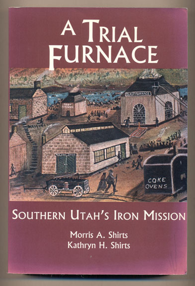 A Trial Furnace: Southern Utah's Iron Mission. Morris A. Shirts, Kathryn H. Shirts.