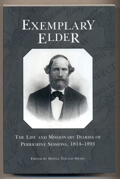 Exemplary Elder: The Life and Missionary Diaries of Perrigrine Sessions, 1814-1893. Perrigrine Sessions, Donna Toland Smart.