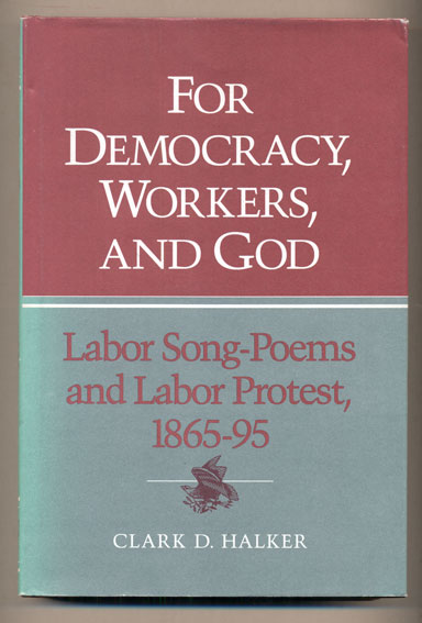 For Democracy, Workers, and God: Labor Song-Poems and Labor Protest, 1865-95. Clark D. Halker.
