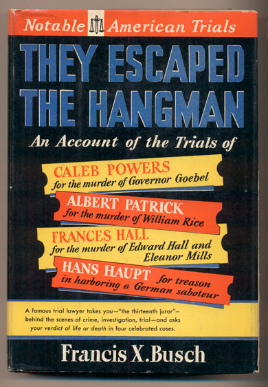 They Escaped the Hangman: An Account of the Trials of The Caleb Powers Case, The Rice-Patrick Case, The Halls-Mills Case, The Hans Haupt Case. Francis X. Busch.