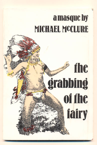 The Grabbing of the Fairy: A Masque. Michael McClure.