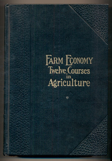 Farm Economy: A Cyclopedia of Agriculture for the Practical Farmer and His Family Including Seed Selection, Soils and Soil Fertility, The Garden and the Orchard, Concrete on the Farm, Drainage, Dry Farming, Irrigation, Farm Building Plans, Weeds, Insects, Pests and Diseases, Farm Mechanics, Business Methods and Co-operation with A Special Department on Labor Saving Methods for the Housewife. Twelve Courses in Agriculture Based on information furnished by the Government and the Leading Agriculture Colleges