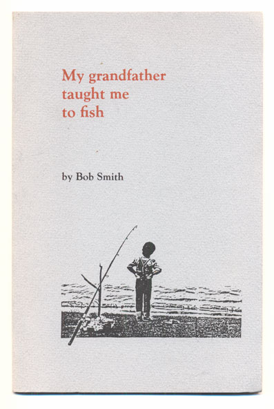 My Grandfather Taught Me To Fish. Bob Smith.