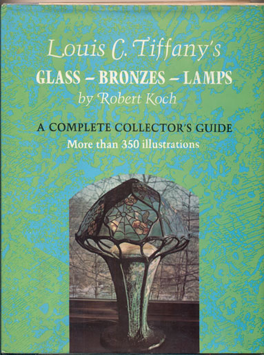 Louis C. Tiffany's Glass, Bronzes, Lamps: A Complete Collector's Guide. Robert Koch.