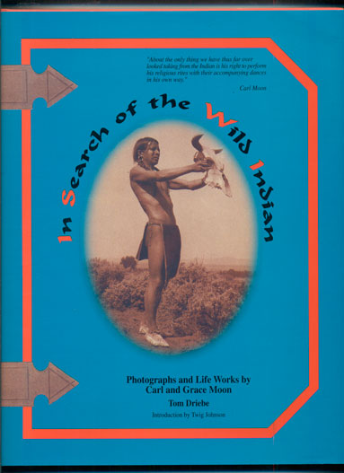 In Search of the Wild Indian: Photographs and Life Works by Carl and Grace Moon. Tom Driebe.
