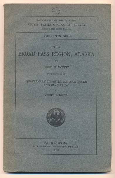 The Broad Pass Region, Alaska. With Sections on Quaternary Deposits, Igneous Rocks and Glaciation (Department of the Interior United States Geological Survey Bulletin 608). Fred H. Moffit, Joseph E. Pogue.