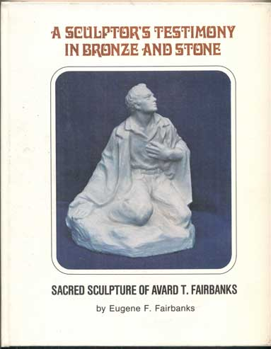 A Sculptor's Testimony in Bronze and Stone: The Sacred Sculpture of Avard T. Fairbanks. Eugene F. Fairbanks.