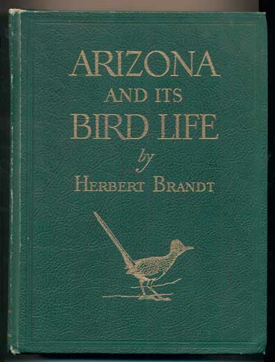 Arizona and Its Bird Life: A Naturalist's Adventures with the Nesting Birds on the Deserts, Grasslands, Foothills, and Mountains of Southeastern Arizona. Herbert Brandt.