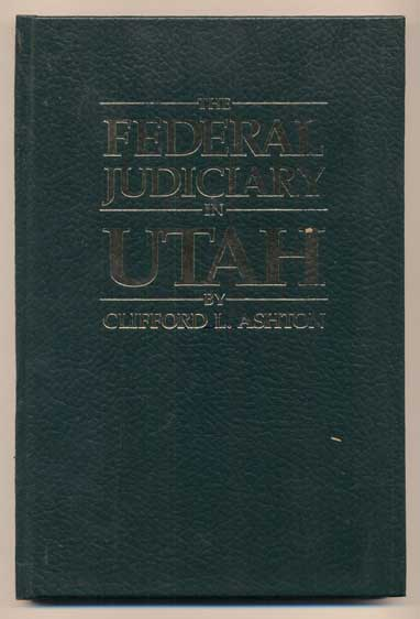 The Federal Judiciary in Utah (History of Territorial Federal Judges for the Territory of Utah 1848-1896 and United States District Judges for the District of Utah 1896-1978). Clifford L. Ashton.