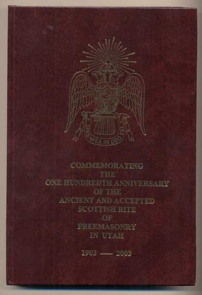 Commemorating the One Hundredth Anniversary of the Ancient and Accepted Scottish Rite of Freemasonry in Utah 1903-2003. Curtis N. Lancaster, Aaron E. Saathoff, Preface, Compiler.