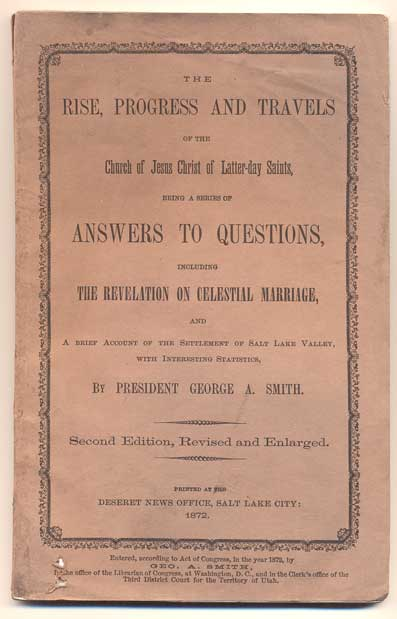 The Rise, Progress and Travels of the Church of Jesus Christ of Latter-day Saints, Being a Series of Answers to Questions, Including the Revelation on Celestial Marriage, and a Brief Account of the Settlement of Salt Lake Valley, with Interesting Statistics. George A. Smith.