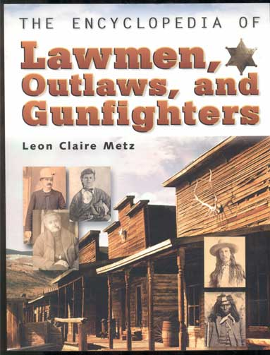 The Encyclopedia of Lawmen, Outlaws, and Gunfighters. Leon Claire Metz.