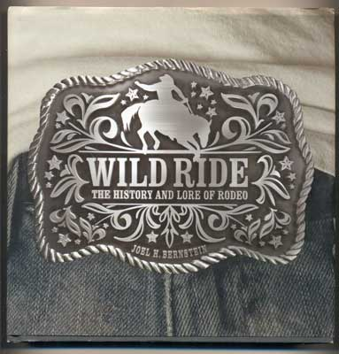 Wild Ride: The History and Lore of Rodeo. Joel H. Bernstein.