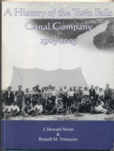 A History of the Twin Falls Canal Company 1905-2005. J. Howard Moon, Russell M. Tremayne.