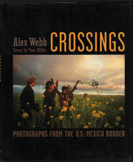 Crossings: Photographs from the U.S. Mexico Border. Alex Webb, Rebecca Norris Webb, Afterword, Tom Miller.