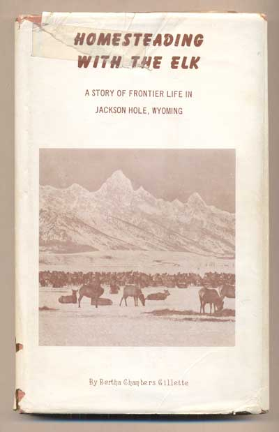 Homesteading with the Elk: A Story of Frontier Life in Jackson Hole, Wyoming. Bertha Chambers Gillette.
